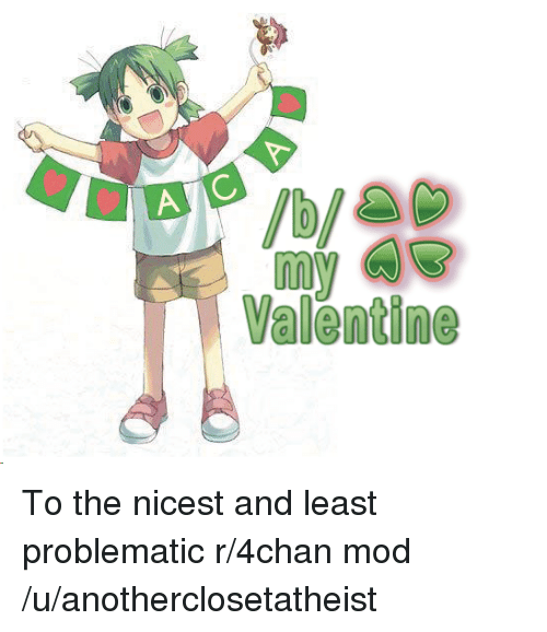4chan, Problematic, and Mod: Valentine To the nicest and least problematic r/4chan mod /u/anotherclosetatheist