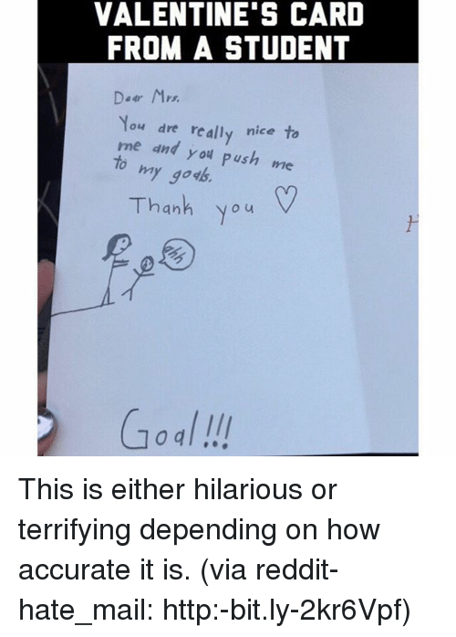 Memes, Mail, and 🤖: VALENTINE'S CARD  FROM A STUDENT  Dear M  You dre really nice to  me and you Push  me  o my god  Thanh you This is either hilarious or terrifying depending on how accurate it is. (via reddit-hate_mail: http:-bit.ly-2kr6Vpf)