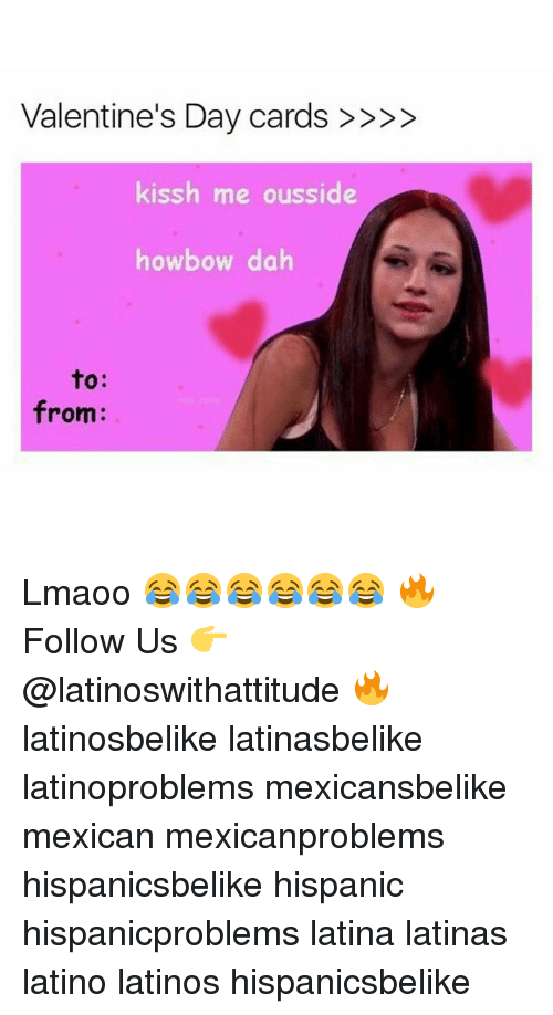 Latinos, Memes, and Valentine's Day: Valentine's Day cards  kissh me ousside  howbow dah  to  from: Lmaoo 😂😂😂😂😂😂 🔥 Follow Us 👉 @latinoswithattitude 🔥 latinosbelike latinasbelike latinoproblems mexicansbelike mexican mexicanproblems hispanicsbelike hispanic hispanicproblems latina latinas latino latinos hispanicsbelike