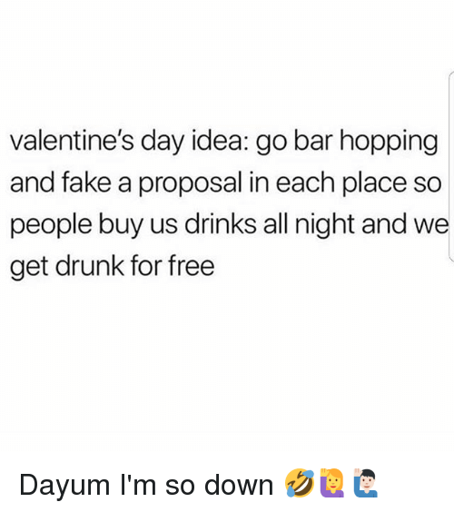 Drunk, Fake, and Memes: valentine's day idea: go bar hopping  and fake a proposal in each place so  people buy us drinks all night and we  get drunk for free Dayum I'm so down 🤣🙋🙋🏻♂️