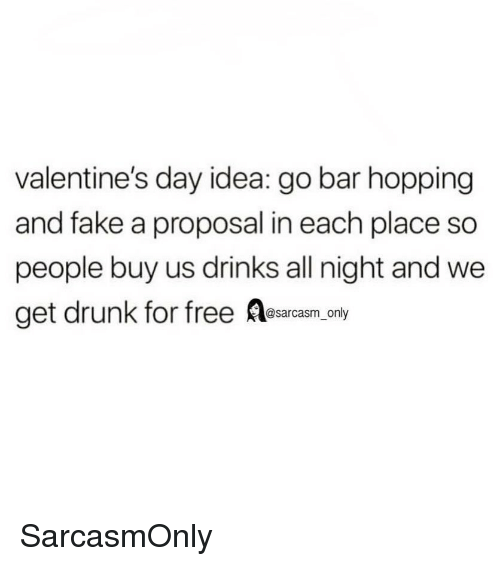 Drunk, Fake, and Funny: valentine's day idea: go bar hopping  and fake a proposal in each place so  people buy us drinks all night and we  get drunk for free Aesarcasm only SarcasmOnly