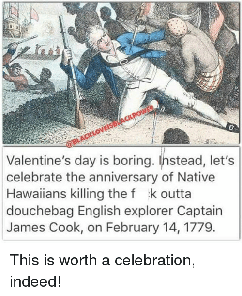 Douchebag, Memes, and Hawaiian: Valentine's day is boring. Instead, let's  celebrate the anniversary of Native  Hawaiians killing the f k outta  douchebag English explorer Captain  James Cook, on February 14, 1779. This is worth a celebration, indeed!