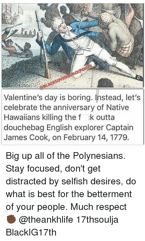 Memes, Hawaiian, and Polynesian: Valentine's day is boring. Instead, let's  celebrate the anniversary of Native  Hawaiians killing the f :k outta  douchebag English explorer Captain  James Cook, on February 14, 1779 Big up all of the Polynesians. Stay focused, don't get distracted by selfish desires, do what is best for the betterment of your people. Much respect ✊🏿 @theankhlife 17thsoulja BlackIG17th