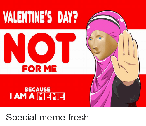 Fresh, Valentine's Day, and Dank Memes: VALENTINE'S DAY?  NOT  FOR ME  BECAUSE  I AM A MEME Special meme fresh