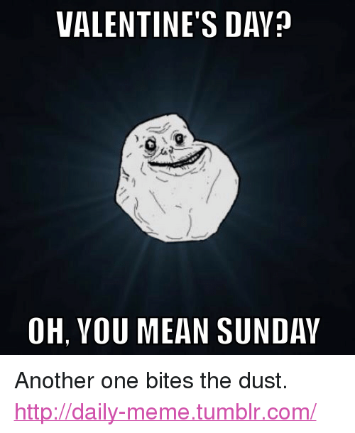 """Another One, Meme, and Tumblr: VALENTINE'S DAY  OH, YOU MEAN SUNDAY <p>Another one bites the dust.<br/><a href=""""http://daily-meme.tumblr.com""""><span style=""""color: #0000cd;""""><a href=""""http://daily-meme.tumblr.com/"""">http://daily-meme.tumblr.com/</a></span></a></p>"""