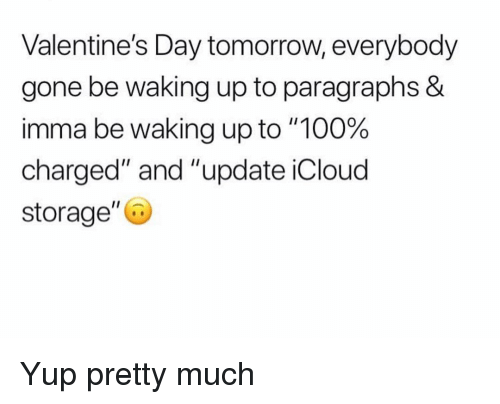 """Anaconda, Funny, and Valentine's Day: Valentine's Day tomorrow, everybody  gone be waking up to paragraphs &  imma be waking up to """"100%  charged"""" and """"update iCloud  storage"""" Yup pretty much"""
