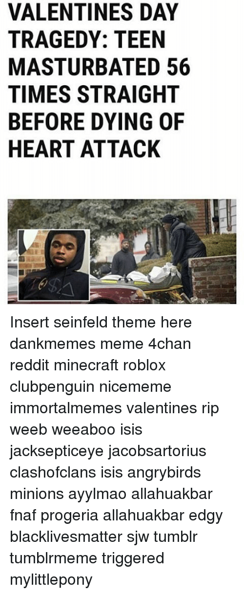 Memes, Minecraft, And Seinfeld: VALENTINES DAY TRAGEDY: TEEN MASTURBATED 56  TIMES STRAIGHT