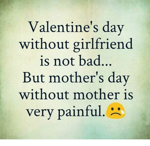 Bad, Memes, and Mother's Day: Valentine's day  without girlfriend  is not bad..  But mother's day  without mother is  very painful.