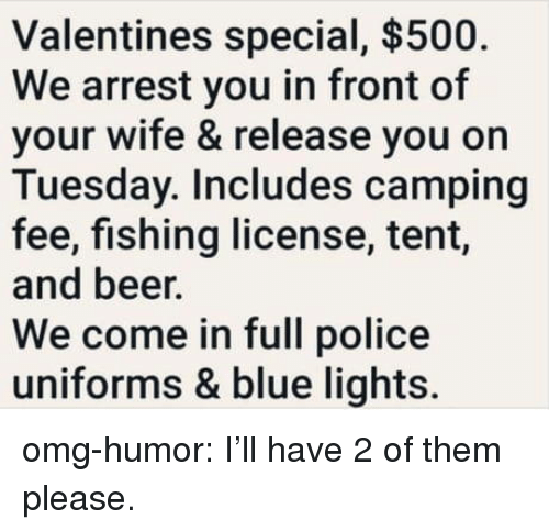Beer, Omg, and Police: Valentines special, $500.  We arrest you in front of  your wife & release you on  Tuesday. Includes camping  fee, fishing license, tent,  and beer.  We come in full police  uniforms & blue lights. omg-humor:  I'll have 2 of them please.