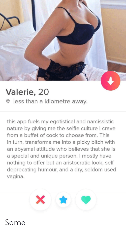 Bitch, Selfie, and Narcissistic: Valerie, 20  less than a kilometre away.  this app fuels my egotistical and narcissistic  nature by giving me the selfie culture I crave  from a buffet of cock to choose from. This  in turn, transforms me into a picky bitch with  an abysmal attitude who believes that she is  a special and unique person. I mostly have  nothing to offer but an aristocratic look, self  deprecating humour, and a dry, seldom used  vagina. Same