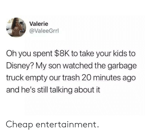 Disney, Trash, and Kids: Valerie  @ValeeGrrl  Oh you spent $8K to take your kids to  Disney? My son watched the garbage  truck empty our trash 20 minutes ago  and he's still talking about it Cheap entertainment.
