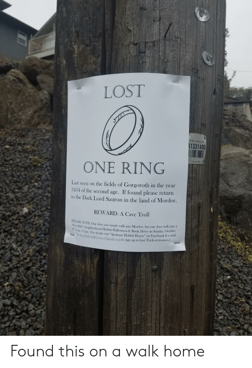 """Facebook, Halloween, and Troll: Valuan  LOST  Pole Inventory#  A1331490  ONE RING  Last seen on the fields of Gorgoroth in the year  3434 of the second age. If found please return  to the Dark Lord Sauron in the land of Mordor.  REWARD: A Cave Troll  (PLEASE NOTE: One does not simply walk into Mordor, but one does walk into a  West Hill's Neighborhood Hobbit Halloween & Book Drive on Sunday, October  27 from 3-7pm. For details visit """"Spokane Hobbit House"""" on Facebook & e-mail  SpokaneSidewalkGames@gmail.com to sign up to host Trick-or-treaters.) Found this on a walk home"""