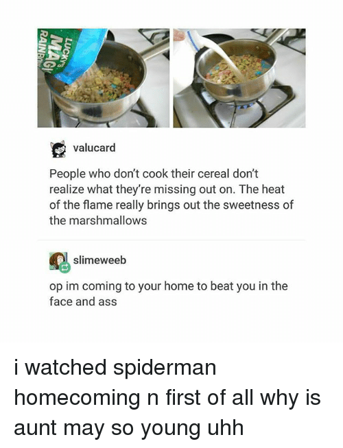 Ass, Heat, and Home: valucard  People who don't cook their cereal don't  realize what they're missing out on. The heat  of the flame really brings out the sweetness of  the marshmallows  slimeweeb  op im coming to your home to beat you in the  face and ass i watched spiderman homecoming n first of all why is aunt may so young uhh