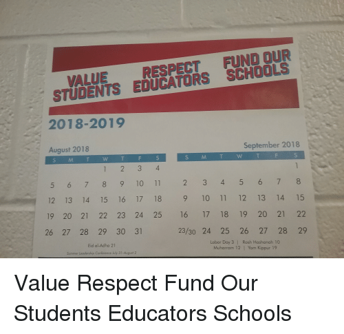 Respect, Summer, and Labor Day: VALUE RESPECT FUND OUR  STUDENTS EDUCATORS SCHOOLS  2018-2019  August 2018  September 2018  S M T W T  S M T W T  5 6 7 89 10 11 2 3 45 678  12 13 14 15 16 17 18 9 10 11 12 13 14 15  19 20 21 22 23 24 25 16 17 18 19 20 21 22  26 27 28 29 30 31  23/30 24 25 26 27 28 29  Eid al-Adha 21  Summer Leadership Conference July 31-August 2  Labor Day 3 | Rosh Hashanah 10  Muharram 12 |Yom Kippur 19