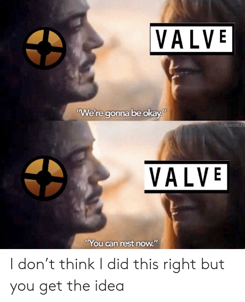 "Okay, Team Fortress 2, and Idea: VALVE  ""We're gonna be okay""  beroich  VALVE  ""You can rest now."" I don't think I did this right but you get the idea"