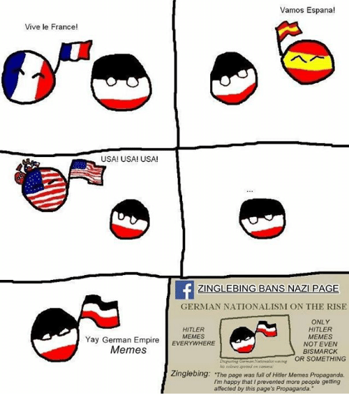 """Empire, Meme, and Memes: Vamos Espana!  Vive le France!  USA! USA! USA!  GLE BING BANS NAZI PAGE  GERMAN NATIONALISM ON THE RISE  ONLY  HITLER  HITLER  Yay German Empire  MEMES  EVERYWHERE  MEMES  NOT EVEN  Memes  BISMARCK  OR SOMETHING  Zinglebing: The page was full of Hitler Memes Propaganda.  Im happy that prevented more people getting  affected by this page's Propaganda."""""""