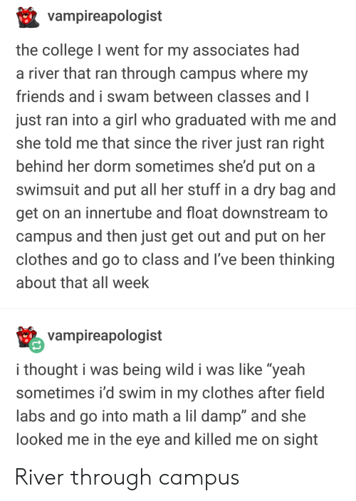 """Clothes, College, and Friends: vampireapologist  the college I went for my associates had  a river that ran through campus where my  friends and i swam between classes and I  just ran into a girl who graduated with me and  she told me that since the river just ran right  behind her dorm sometimes she'd put on a  swimsuit and put all her stuff in a dry bag and  get on an innertube and float downstream to  campus and then just get out and put on her  clothes and go to class and I've been thinking  about that all week  vampireapologist  i thought i was being wild i was like """"yeah  sometimes i'd swim in my clothes after field  labs and go into math a lil damp"""" and she  ooked me in the eye and killed me on sight River through campus"""