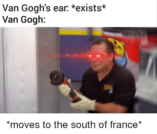 France, Van Gogh, and Van: Van Gogh's ear. *exists*  Van Gogh *moves to the south of france*