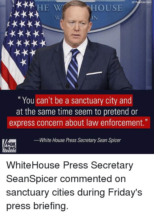 "Memes, News, and White House: van Vucci  HE W HOUSE  You can't be a sanctuary city and  at the same time seem to pretend or  express concern about law enforcement.""  White House Press Secretary Sean Spicer  FOX  NEWS WhiteHouse Press Secretary SeanSpicer commented on sanctuary cities during Friday's press briefing."