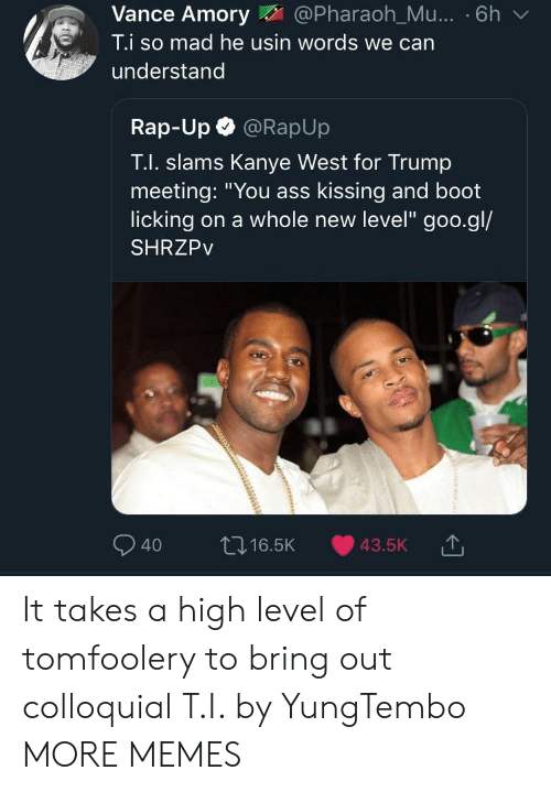 "Ass, Dank, and Kanye: Vance Amory@Pharaoh_Mu... . 6h v  T.i so mad he usin words we can  understand  Rap-Up @RapUp  T.I. slams Kanye West for Trump  meeting: ""You ass kissing and boot  licking on a whole new level"" goo.gl/  SHRZPv  040 ロ16.5K 43.5K It takes a high level of tomfoolery to bring out colloquial T.I. by YungTembo MORE MEMES"