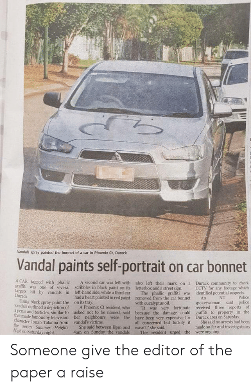 """Community, Graffiti, and Police: Vandals spray painted the bonnet of a car in Phoenix Ct. Durack  Vandal paints self-portrait on car bonnet  A CAR tagged with phallic  A second car was left with also left their mark ona  graffiti was one of several scribbles in black paint on its letterbox and a street sign.  The phallic graffiti was  removed from the car bonnet  Durack community to check  CCTV for any footage which  identified potential suspects  Police  targets hit by vandals in  Durack  Using black spray paint the  vandals outlined a depiction of  a penis and testicles, similar to  left-hand side, while a third car  had a heart painted in red paint  on its tray  A Phoenix Ct resident, who  asked not to be named, said  NT  An  spokeswoman said police  It was very fortunate received three reports of  graffiti to property in the  Durack area on Saturday  She said no arrests had been  made so far and investigations  with eucalyptus oil.  because the damage could  that made famous by television her neighbours were the have been very expensive for  all concerned but luckily it  character Jonah Takalua from  the series Summer Heights  High on Saturday night.  vandal's victims  She said between Ilpm and wasn't,"""" she said.  4am on Sunday the vandals  were ongoing  The resident urged the Someone give the editor of the paper a raise"""