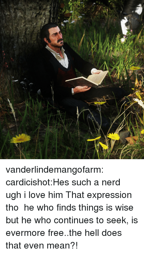 Love, Nerd, and Tumblr: vanderlindemangofarm:  cardicishot:Hes such a nerd ugh i love him  That expression tho   he who finds things is wise but he who continues to seek, is evermore free..the hell does that even mean?!