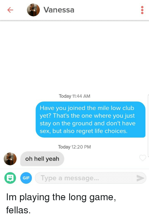 Club, Gif, and Life: Vanessa  Today 11:44 AM  Have you joined the mile low club  yet? That's the one where you just  stay on the ground and don't have  sex, but also regret life choices  Today 12:20 PM  oh hell yeah  Type a message...  GIF Im playing the long game, fellas.
