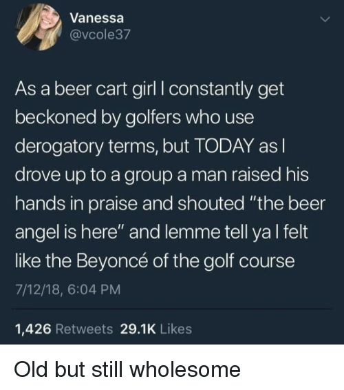 """Beer, Beyonce, and Angel: Vanessa  @vcole37  As a beer cart girl I constantly get  beckoned by golfers who use  derogatory terms, but TODAY as l  drove up to a group a man raised his  hands in praise and shouted """"the beer  angel is here"""" and lemme tell ya l felt  like the Beyoncé of the golf course  7/12/18, 6:04 PM  1,426 Retweets 29.1K Likes Old but still wholesome"""