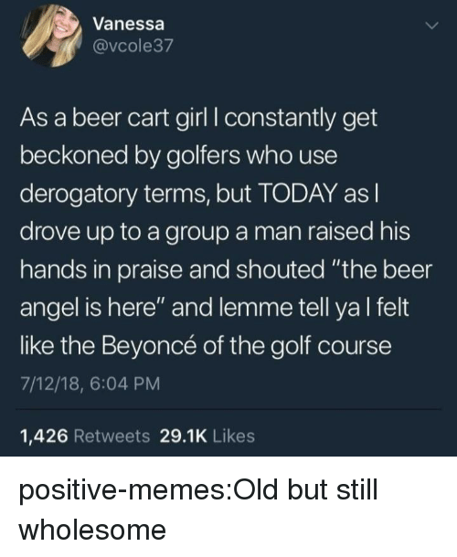 """Beer, Beyonce, and Memes: Vanessa  @vcole37  As a beer cart girl I constantly get  beckoned by golfers who use  derogatory terms, but TODAY as l  drove up to a group a man raised his  hands in praise and shouted """"the beer  angel is here"""" and lemme tell ya l felt  like the Beyoncé of the golf course  7/12/18, 6:04 PM  1,426 Retweets 29.1K Likes positive-memes:Old but still wholesome"""