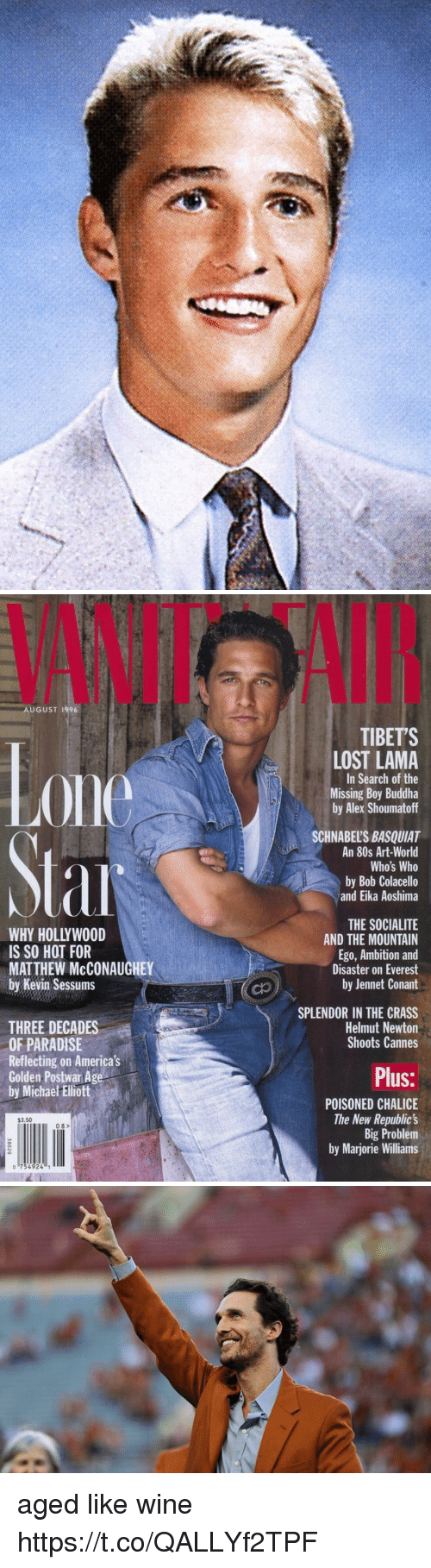 80s, Matthew McConaughey, and Paradise: VANIT  AI  AUGUST 1996  TIBETS  0ne  LOST LAMA  In Search of the  Missing Boy Buddha  by Alex Shoumatoff  SCHNABEL'S BASQUIAT  An 80s Art-World  Who's Who  by Bob Colacello  and Eika Aoshima  WHY HOLLYWOOD  IS SO HOT FOR  MATTHEW McCONAUGHEY  by Kevin Sessums  THE SOCIALITE  AND THE MOUNTAIN  Ego, Ambition and  Disaster on Everest  by Jennet Conant  SPLENDOR IN THE CRASS  Helmut Newton  Shoots Cannes  THREE DECADES  OF PARADISE  Reflecting on America's  Golden Postwar Age  by Michae Ellott  Plus:  POISONED CHALICE  The New Republic's  Big Problem  by Marjorie Williams  $3.50  08>  o 754924 aged like wine https://t.co/QALLYf2TPF