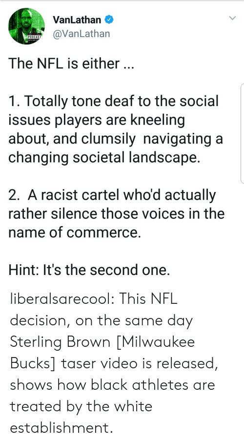 Milwaukee Bucks, Nfl, and Tumblr: VanLathan O  VanLathan  The NFL is either.  1. Totally tone deaf to the social  issues players are kneeling  about, and clumsily navigating a  changing societal landscape  2. A racist cartel who'd actually  rather silence those voices in the  name of commerce  Hint: It's the second one. liberalsarecool: This NFL decision, on the same day Sterling Brown [Milwaukee Bucks] taser video is released, shows how black athletes are treated by the white establishment.