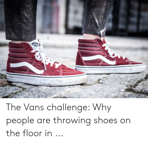 4813c48c2d2 VANS OTHEWA the Vans Challenge Why People Are Throwing Shoes on the ...