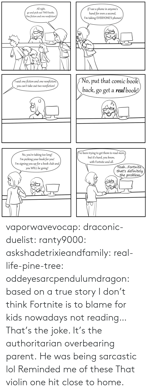 Life, Lol, and True: vaporwavevocap:  draconic-duelist:  ranty9000:  askshadetrixieandfamily:   real-life-pine-tree:   oddeyesarcpendulumdragon: based on a true story   I don't think Fortnite is to blame for kids nowadays not reading…    That's the joke. It's the authoritarian overbearing parent.     He was being sarcastic lol  Reminded me of these  That violin one hit close to home.