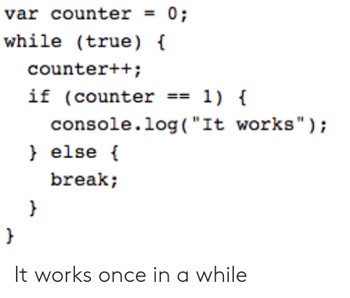 """True, Break, and Once: var counter = 0;  while (true)  counter++;  if (counter1)  console.log( """"It works"""");  else  break; It works once in a while"""