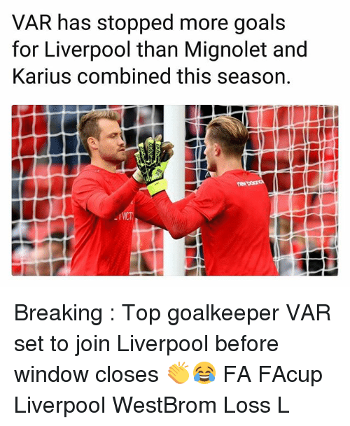 Goals, Memes, and Liverpool F.C.: VAR has stopped more goals  for Liverpool than Mignolet and  Karius combined this season. Breaking : Top goalkeeper VAR set to join Liverpool before window closes 👏😂 FA FAcup Liverpool WestBrom Loss L