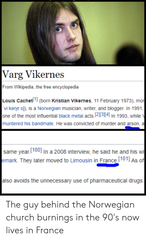 Church, Drugs, and Wikipedia: Varg Vikernes  From Wikipedia, the free encyclopedia  Louis Cachet(born Kristian Vikernes, 11 February 1973), mor  vi kane s]), is a Norwegian musician, writer, and blogger. In 1991  one of the most influential black metal acts, 12113114] In 1993, while  murdered his bandmate. He was convicted of murder and arson, a  same year.[100] In a 2008 interview, he said he and his wi  emark. They later moved to Limousin in France.(101] As of  also avoids the unnecessary use of pharmaceutical drugs The guy behind the Norwegian church burnings in the 90's now lives in France