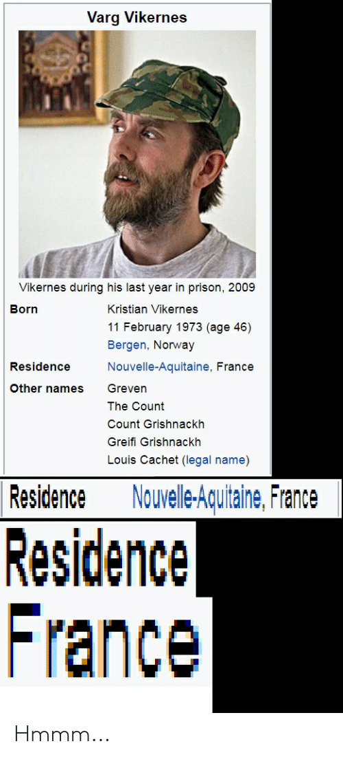 Prison, France, and Norway: Varg Vikernes  Vikernes during his last year in prison, 2009  Born  Kristian Vikernes  11 February 1973 (age 46)  Bergen, Norway  Nouvelle-Aquitaine, France  Residence  Other names Greven  The Count  Count Grishnackh  Greifi Grishnackh  Louis Cachet (legal name)  Residence Nouelle-Aquitaine, France  Residence  France Hmmm...