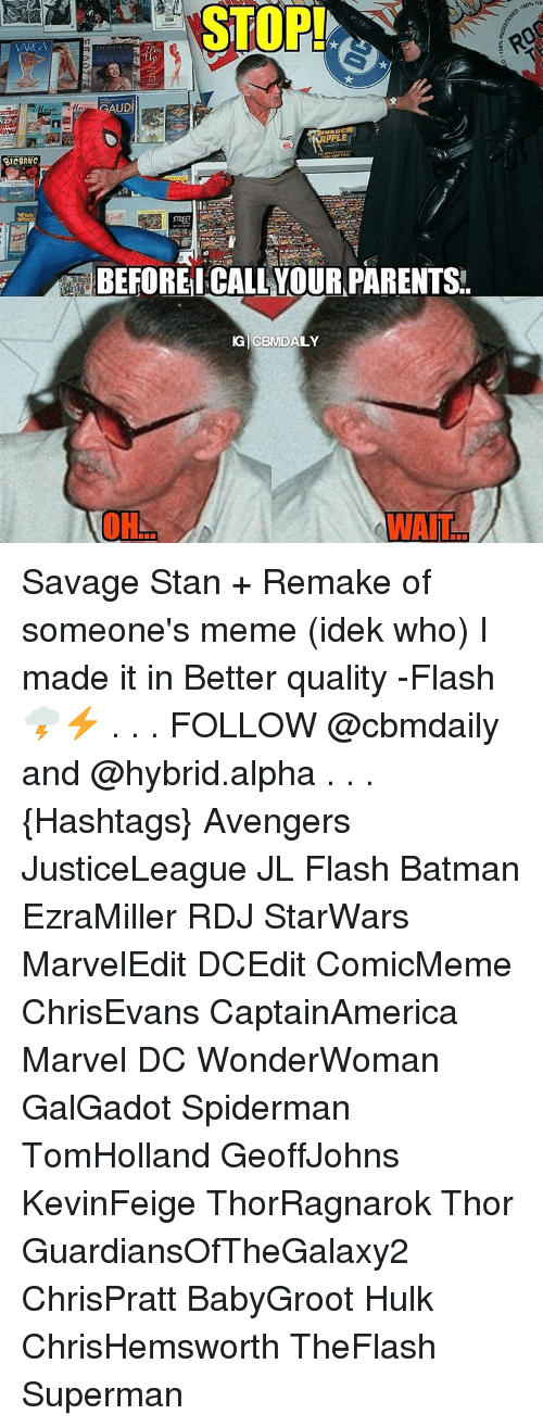 Memes, 🤖, and Flash: VARGA  RICBANC  GAUD  PLE  BEFORE CALL YOUR PARENTS  IG CEM DALY  OH  AWAIT  RE Savage Stan + Remake of someone's meme (idek who) I made it in Better quality -Flash 🌩⚡ . . . FOLLOW @cbmdaily and @hybrid.alpha . . . {Hashtags} Avengers JusticeLeague JL Flash Batman EzraMiller RDJ StarWars MarvelEdit DCEdit ComicMeme ChrisEvans CaptainAmerica Marvel DC WonderWoman GalGadot Spiderman TomHolland GeoffJohns KevinFeige ThorRagnarok Thor GuardiansOfTheGalaxy2 ChrisPratt BabyGroot Hulk ChrisHemsworth TheFlash Superman