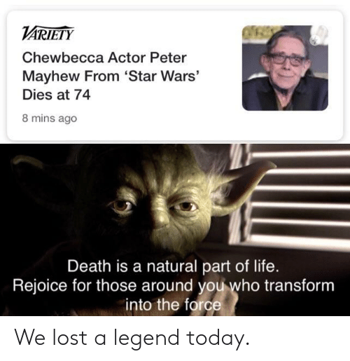 Life, Star Wars, and Lost: VARIETY  Chewbecca Actor Peter  Mayhew From 'Star Wars'  Dies at 74  8 mins ago  Death is a natural part of life.  Rejoice for those around you who transform  into the force We lost a legend today.