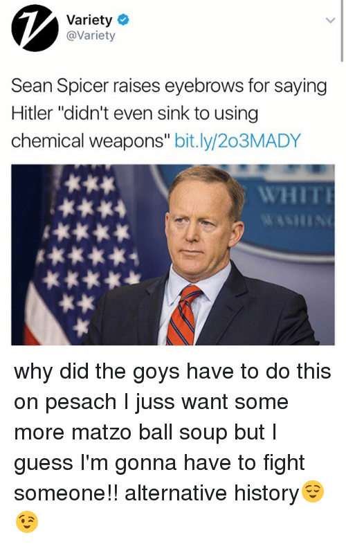 "Memes, Some More, and Guess: Variety  @Variety  Sean Spicer raises eyebrows for saying  Hitler ""didn't even sink to using  chemical weapons  bit.ly/203MADY why did the goys have to do this on pesach I juss want some more matzo ball soup but I guess I'm gonna have to fight someone!! alternative history😌😉"