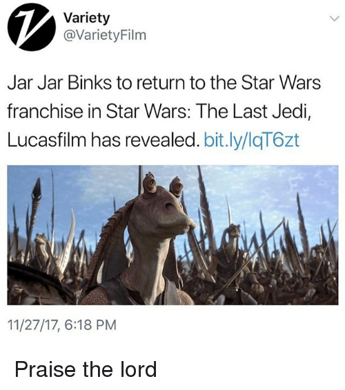 Jar Jar Binks, Jedi, and Star Wars: Variety  @VarietyFilm  Jar Jar Binks to return to the Star Wars  franchise in Star Wars: The Last Jedi,  Lucasfilm has revealed. bit.ly/IqT6zt  11/27/17, 6:18 PM Praise the lord
