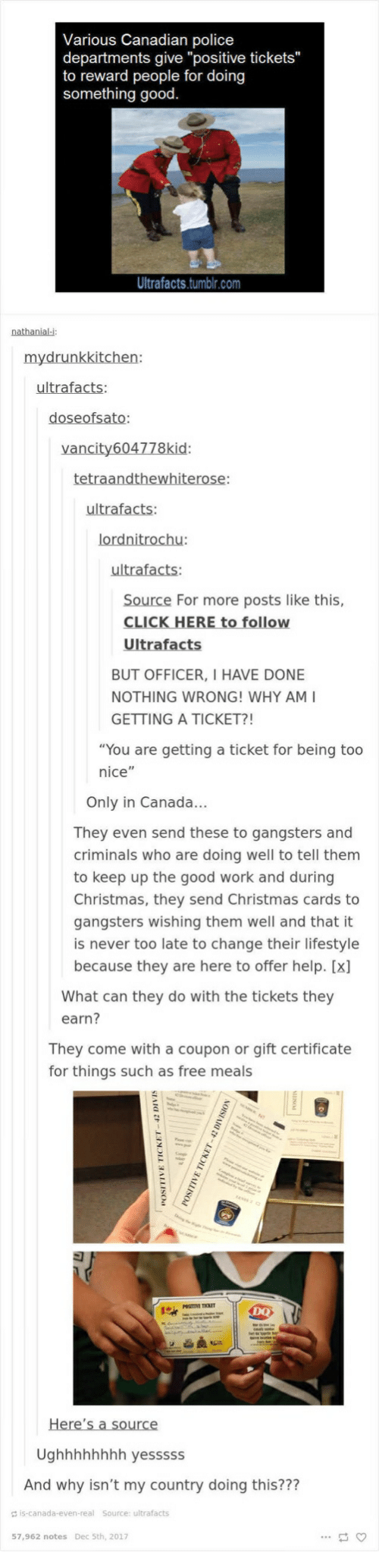 "Christmas, Police, and Tumblr: Various Canadian police  departments give ""positive tickets""  to reward people for doing  something good  Ultrafacts.tumblr.com  nathanial-i  ultrafacts  Source For more posts like this,  BUT OFFICER, I HAVE DONE  NOTHING WRONG! WHY AMI  GETTING A TICKET?!  ""You are getting a ticket for being too  nice""  ..  Only in Canada  They even send these to gangsters and  criminals who are doing well to tell them  to keep up the good work and during  Christmas, they send Christmas cards to  gangsters wishing them well and that it  is never too late to change their lifestyle  because they are here to offer help. [x]  What can they do with the tickets they  earn?  They come with a coupon or gift certificate  for things such as free meals  DQ  Ughhhhhhhh yesssss  And why isn't my country doing this???  is-canada-even-real Source: ultrafacts  57,962 notes Dec 5th, 2017"
