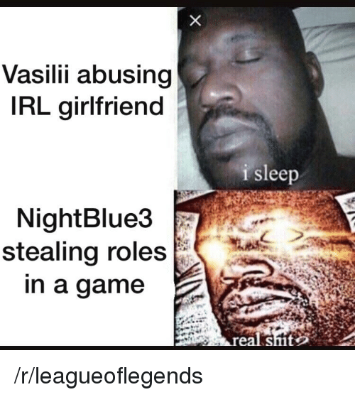 League of Legends, Shit, and Game: Vasilii abusing  IRL girlfriend  i sleep  NightBlue3  stealing roles  n a game  real shit