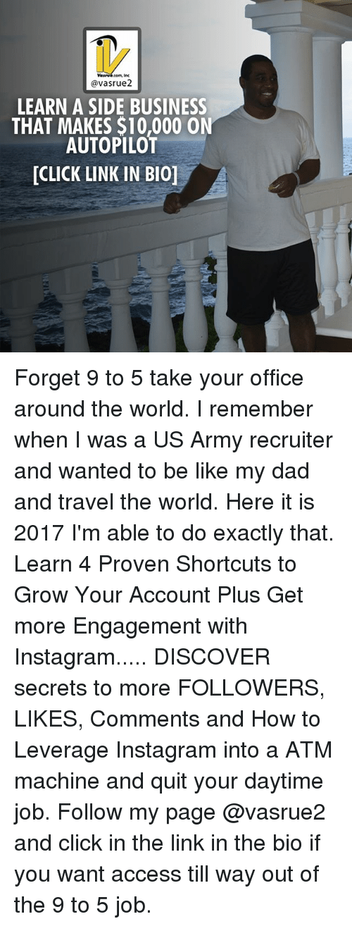Be Like, Click, and Dad: @vasrue2  LEARN A SIDE BUSINESS  AUTOPILOT  THAT MAKES $10,000 ON  [CLICK LINK IN BI0] Forget 9 to 5 take your office around the world. I remember when I was a US Army recruiter and wanted to be like my dad and travel the world. Here it is 2017 I'm able to do exactly that. Learn 4 Proven Shortcuts to Grow Your Account Plus Get more Engagement with Instagram..... DISCOVER secrets to more FOLLOWERS, LIKES, Comments and How to Leverage Instagram into a ATM machine and quit your daytime job. Follow my page @vasrue2 and click in the link in the bio if you want access till way out of the 9 to 5 job.