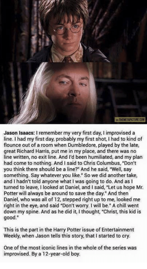 "Chill, Crying, and Dumbledore: vaTHENETAPKTURE COM  Jason Isaacs: I remember my very first day, I improvised a  line. I had my first day, probably my first shot, I had to kind of  flounce out of a room when Dumbledore, played by the late,  great Richard Harris, put me in my place, and there was no  line written, no exit line. And I'd been humiliated, and my plan  had come to nothing. And I said to Chris Columbus, ""Don't  you think there should be a line?"" And he said, ""Well, say  something. Say whatever you like."" So we did another take,  and I hadn't told anyone what I was going to do. And as I  turned to leave  I looked at Daniel, and I said, ""Let us hope Mr.  Potter will always be around to save the day."" And then  Daniel, who was all of 12, stepped right up to me, looked me  right in the eye, and said ""Don't worry. will be."" A chill went  down my spine. And as he did it, I thought, ""Christ, this kid is  good  This is the part in the Harry Potter issue of Entertainment  Weekly, when Jason tells this story, that l started to cry.  One of the most iconic lines in the whole of the series was  improvised. By a 12-year-old boy."