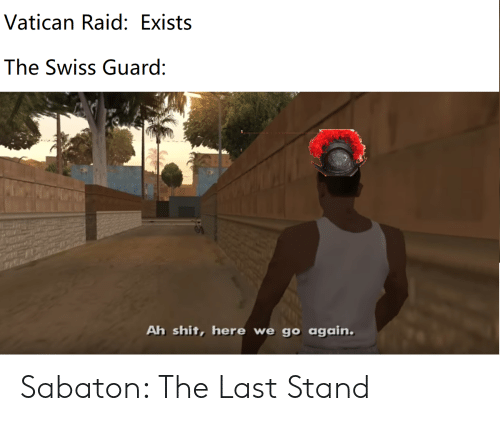 Shit, History, and Swiss: Vatican Raid: Exists  The Swiss Guard:  Ah shit, here we go again. Sabaton: The Last Stand