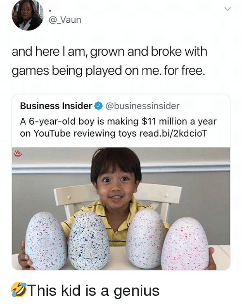 Memes, youtube.com, and Business: @ Vaun  and here l am, grown and broke with  games being played on me. for free  Business Insider@businessinsider  A 6-year-old boy is making $11 million a year  on YouTube reviewing toys read.bi/2kdcioT 🤣This kid is a genius