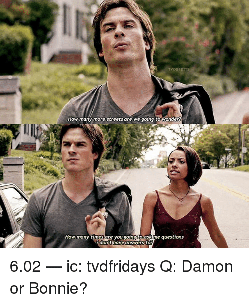 How Many Times, Memes, and Streets: VDSE  How many more streets are we going towonders  How many times are you going to askime questions  dont  have answers to 6.02 — ic: tvdfridays Q: Damon or Bonnie?