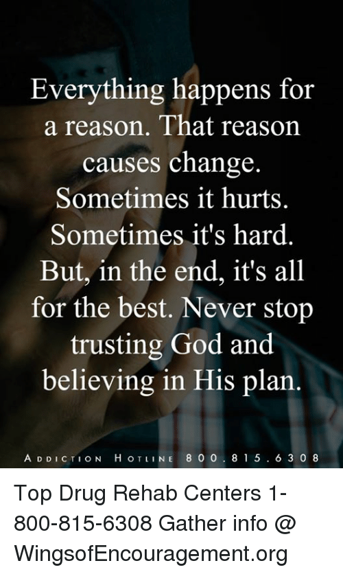 God, Memes, and Best: Ve  a reason. That reason  causes change  Sometimes it hurts.  Sometimes it's hard.  But, in the end, it's all  for the best. Never stop  trusting God and  believing in His plan.  A D DICTION H OTLINE 8 0 0. 81 5 . 6 3 0 8 Top Drug Rehab Centers 1-800-815-6308 Gather info @ WingsofEncouragement.org