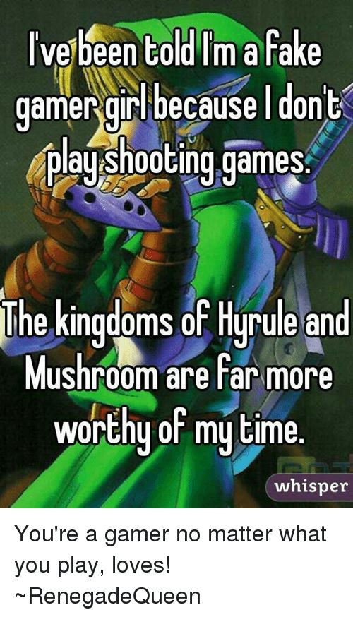 Memes, 🤖, and Kingdom: ve been told Im a fake  gamergirl because I do  plagshooting games.  The kingdoms of Hyrule and  Mushroom are far more  worthy of my time.  whisper You're a gamer no matter what you play, loves! ~RenegadeQueen